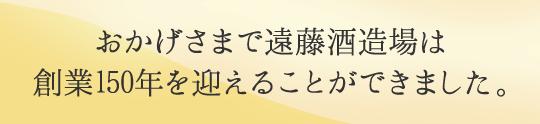おかげ様で遠藤酒造場は創業150年を迎えることができました。